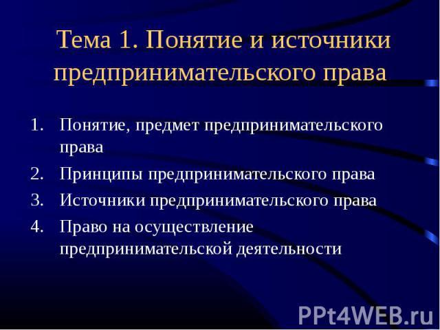 Тема 1. Понятие и источники предпринимательского права Понятие, предмет предпринимательского праваПринципы предпринимательского праваИсточники предпринимательского праваПраво на осуществление предпринимательской деятельности