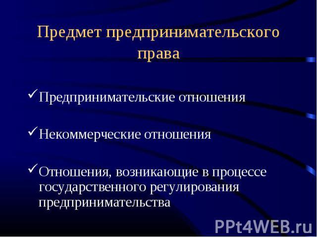 Предмет предпринимательского права Предпринимательские отношенияНекоммерческие отношенияОтношения, возникающие в процессе государственного регулирования предпринимательства