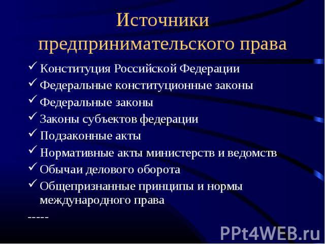 Источники предпринимательского права Конституция Российской ФедерацииФедеральные конституционные законыФедеральные законыЗаконы субъектов федерацииПодзаконные актыНормативные акты министерств и ведомствОбычаи делового оборотаОбщепризнанные принципы …