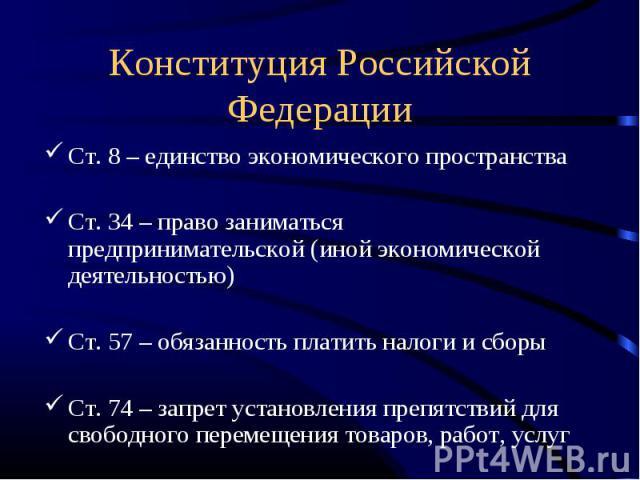 Конституция Российской Федерации Ст. 8 – единство экономического пространстваСт. 34 – право заниматься предпринимательской (иной экономической деятельностью)Ст. 57 – обязанность платить налоги и сборыСт. 74 – запрет установления препятствий для своб…