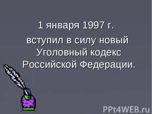 1 января 1997 г. вступил в силу новый Уголовный кодекс Российской Федерации.