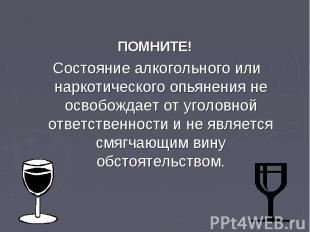 ПОМНИТЕ! Состояние алкогольного или наркотического опьянения не освобождает от у