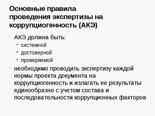 Основные правилапроведения экспертизы на коррупциогенность (АКЭ) АКЭ должна быть
