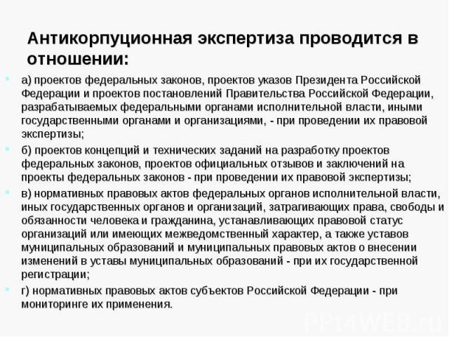 Антикорпуционная экспертиза проводится в отношении: а) проектов федеральных законов, проектов указов Президента Российской Федерации и проектов постановлений Правительства Российской Федерации, разрабатываемых федеральными органами исполнительной вл…