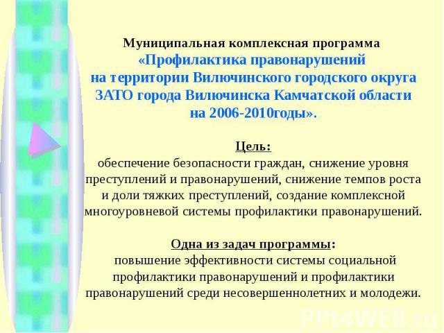 Муниципальная комплексная программа «Профилактика правонарушений на территории Вилючинского городского округа ЗАТО города Вилючинска Камчатской области на 2006-2010годы».Цель:обеспечение безопасности граждан, снижение уровня преступлений и правонару…