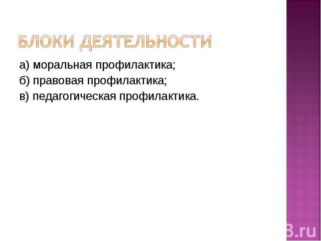 Блоки деятельности а) моральная профилактика; б) правовая профилактика; в) педагогическая профилактика.