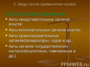 5. Виды актов применения права: 1. По субъектам, издающим акт:Акты представитель