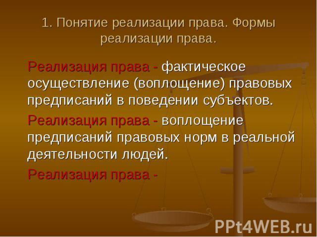1. Понятие реализации права. Формы реализации права. Реализация права - фактическое осуществление (воплощение) правовых предписаний в поведении субъектов. Реализация права - воплощение предписаний правовых норм в реальной деятельности людей. Реализа…