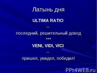 Латынь дня ULTIMA RATIO – последний, решительный довод***VENI, VIDI, VICI – приш
