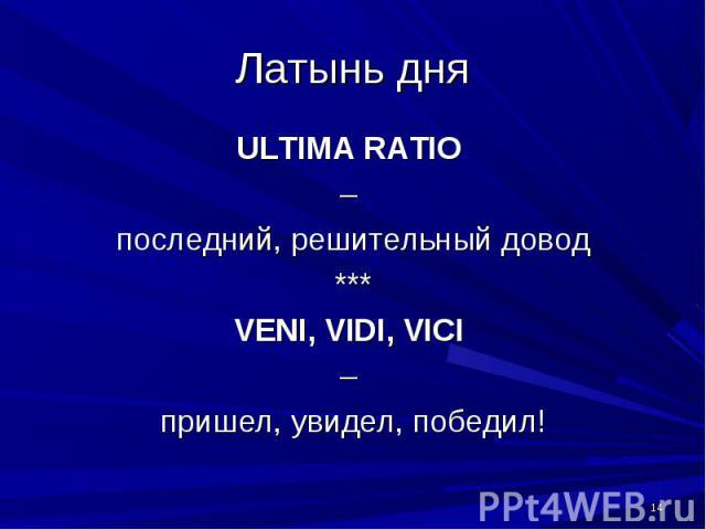 Латынь дня ULTIMA RATIO – последний, решительный довод***VENI, VIDI, VICI – пришел, увидел, победил!