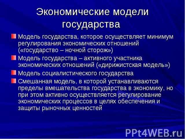 Экономические модели государства Модель государства, которое осуществляет минимум регулирования экономических отношений («государство – ночной сторож») Модель государства – активного участника экономических отношений («дирижистская модель») Модель с…