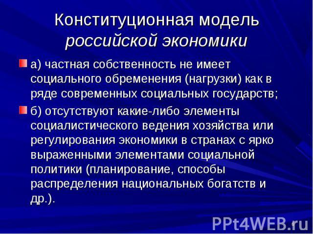 Конституционная модель российской экономики а) частная собственность не имеет социального обременения (нагрузки) как в ряде современных социальных государств; б) отсутствуют какие-либо элементы социалистического ведения хозяйства или регулирования э…