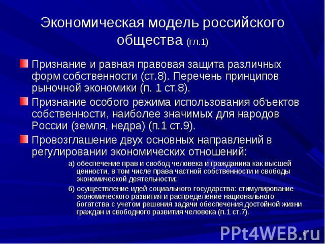 Экономическая модель российского общества (гл.1) Признание и равная правовая защита различных форм собственности (ст.8). Перечень принципов рыночной экономики (п. 1 ст.8).Признание особого режима использования объектов собственности, наиболее значим…