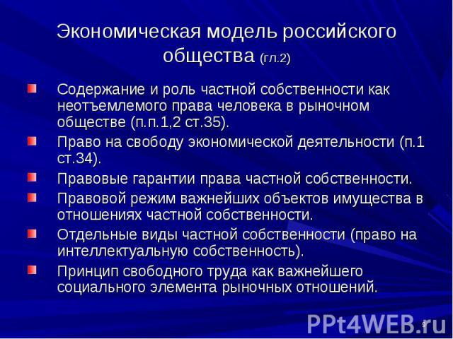Экономическая модель российского общества (гл.2) Содержание и роль частной собственности как неотъемлемого права человека в рыночном обществе (п.п.1,2 ст.35).Право на свободу экономической деятельности (п.1 ст.34).Правовые гарантии права частной соб…