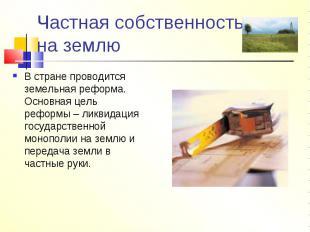 Частная собственность на землю В стране проводится земельная реформа. Основная ц