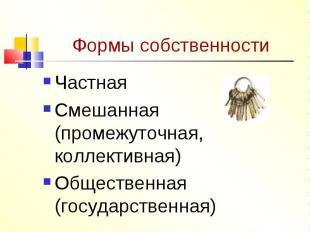 Формы собственности ЧастнаяСмешанная (промежуточная, коллективная)Общественная (