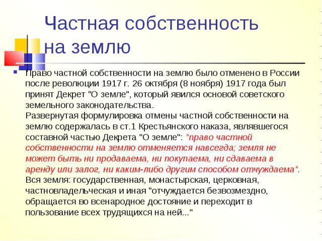 Частная собственность на землю Право частной собственности на землю было отменено в России после революции 1917 г. 26 октября (8 ноября) 1917 года был принят Декрет