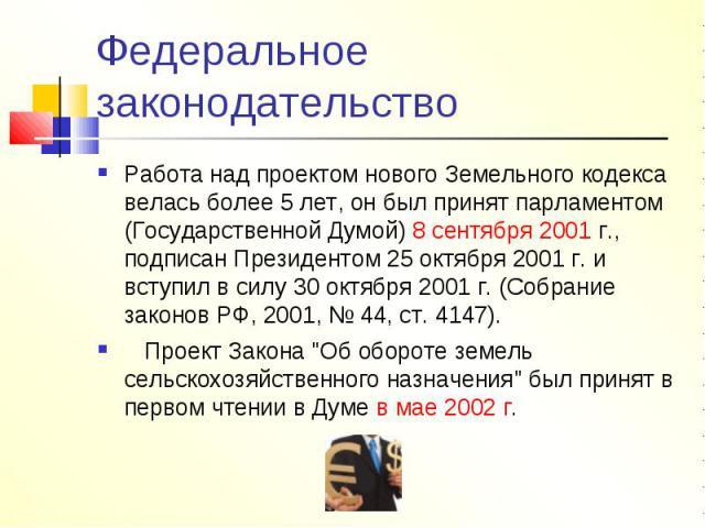 Федеральное законодательство Работа над проектом нового Земельного кодекса велась более 5 лет, он был принят парламентом (Государственной Думой) 8 сентября 2001 г., подписан Президентом 25 октября 2001 г. и вступил в силу 30 октября 2001 г. (Собрани…