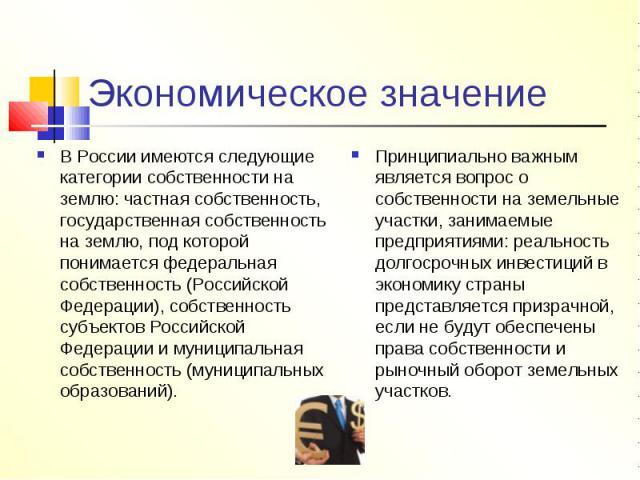 Экономическое значение В России имеются следующие категории собственности на землю: частная собственность, государственная собственность на землю, под которой понимается федеральная собственность (Российской Федерации), собственность субъектов Росси…