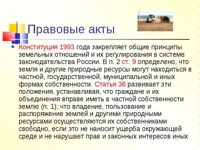 Правовые акты Конституция 1993 года закрепляет общие принципы земельных отношений и их регулирования в системе законодательства России. В п. 2 ст. 9 определено, что земля и другие природные ресурсы могут находиться в частной, государственной, муници…