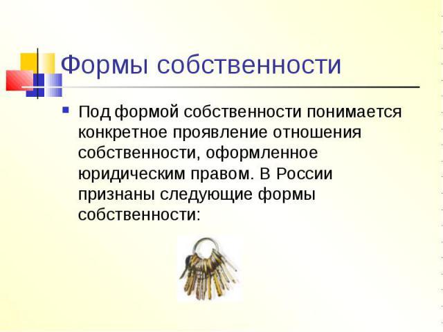 Формы собственности Под формой собственности понимается конкретное проявление отношения собственности, оформленное юридическим правом. В России признаны следующие формы собственности: