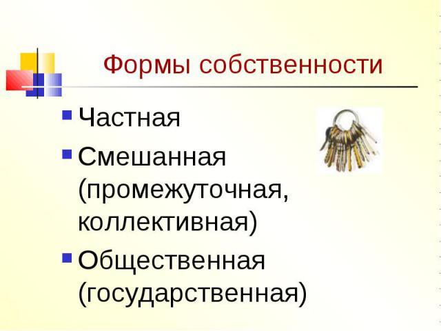 Формы собственности ЧастнаяСмешанная (промежуточная, коллективная)Общественная (государственная)