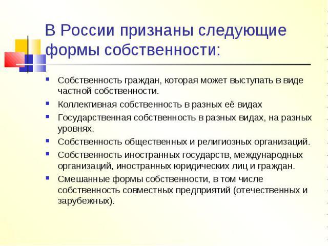 В России признаны следующие формы собственности: Собственность граждан, которая может выступать в виде частной собственности.Коллективная собственность в разных её видахГосударственная собственность в разных видах, на разных уровнях.Собственность об…