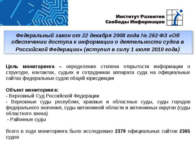 Федеральный закон от 22 декабря 2008 года № 262-ФЗ «Об обеспечении доступа к информации о деятельности судов в Российской Федерации» (вступил в силу 1 июля 2010 года)Цель мониторинга – определение степени открытости информации о структуре, контактах…