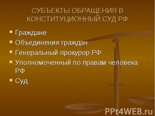 СУБЪЕКТЫ ОБРАЩЕНИЯ В КОНСТИТУЦИОННЫЙ СУД РФ Граждане Объединения граждан Генерал