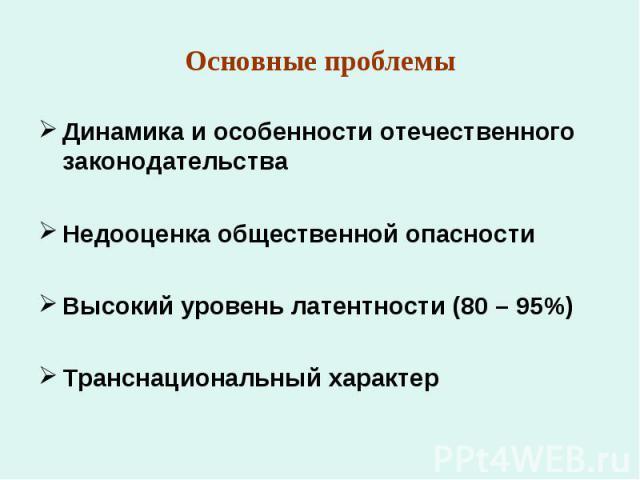 Основные проблемы Динамика и особенности отечественного законодательстваНедооценка общественной опасностиВысокий уровень латентности (80 – 95%)Транснациональный характер