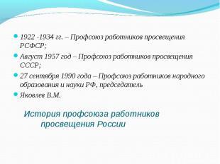 1922 -1934 гг. – Профсоюз работников просвещения РСФСР;Август 1957 год – Профсою