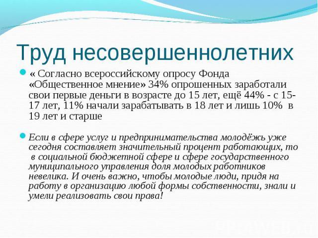 Труд несовершеннолетних « Согласно всероссийскому опросу Фонда «Общественное мнение» 34% опрошенных заработали свои первые деньги в возрасте до 15 лет, ещё 44% - с 15-17 лет, 11% начали зарабатывать в 18 лет и лишь 10% в 19 лет и старшеЕсли в сфере …