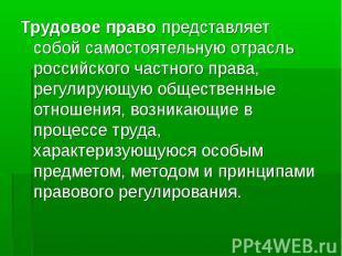 Трудовое право представляет собой самостоятельную отрасль российского частного п