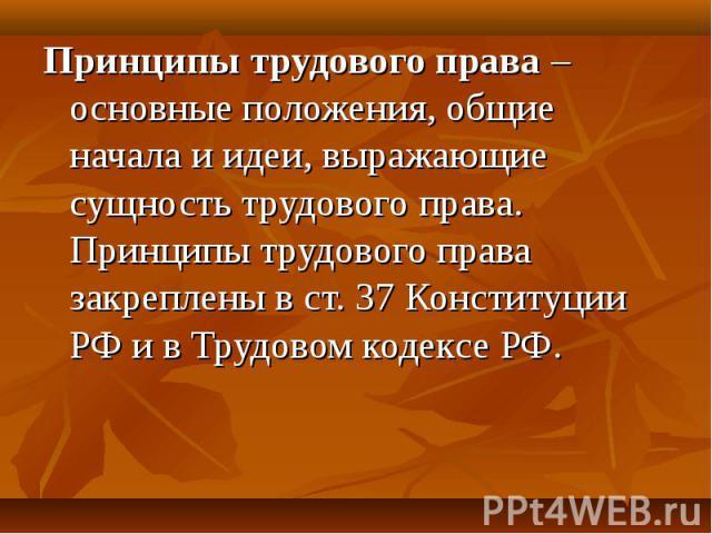 Принципы трудового права – основные положения, общие начала и идеи, выражающие сущность трудового права. Принципы трудового права закреплены в ст. 37 Конституции РФ и в Трудовом кодексе РФ.
