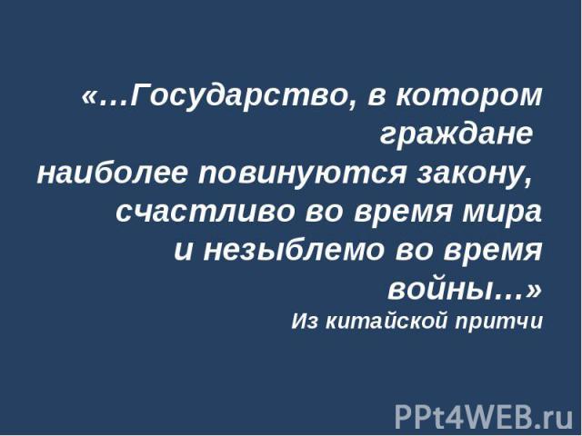 «…Государство, в котором граждане наиболее повинуются закону, счастливо во время мира и незыблемо во время войны…»Из китайской притчи
