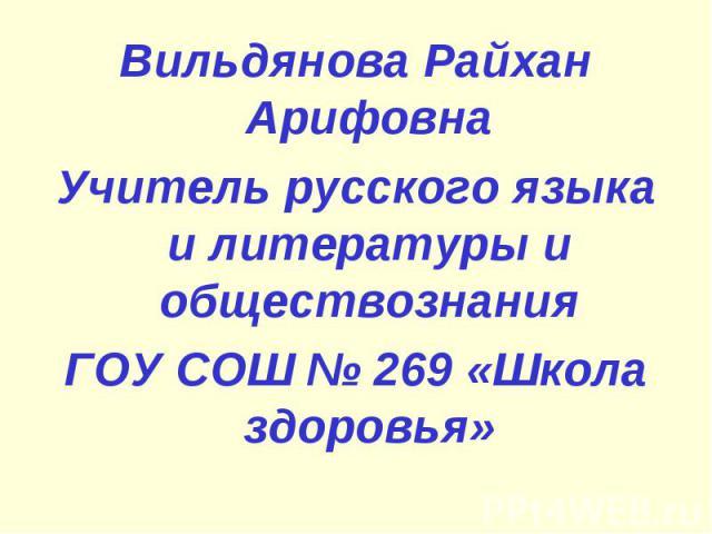 Вильдянова Райхан АрифовнаУчитель русского языка и литературы и обществознанияГОУ СОШ № 269 «Школа здоровья»