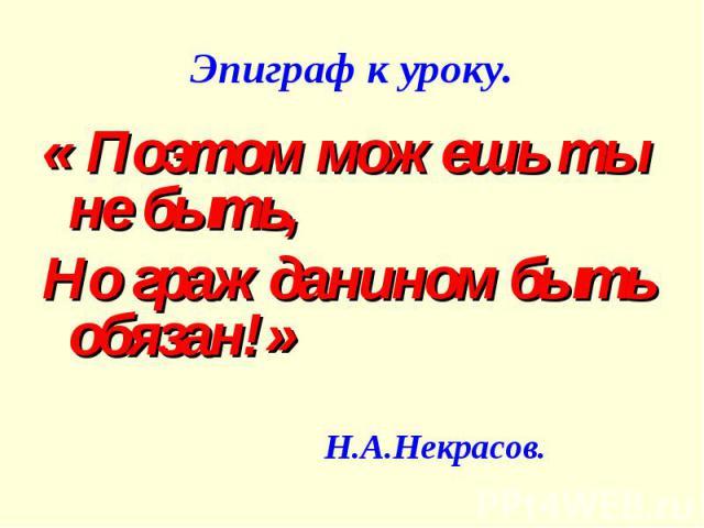 Эпиграф к уроку. « Поэтом можешь ты не быть,Но гражданином быть обязан!» Н.А.Некрасов.