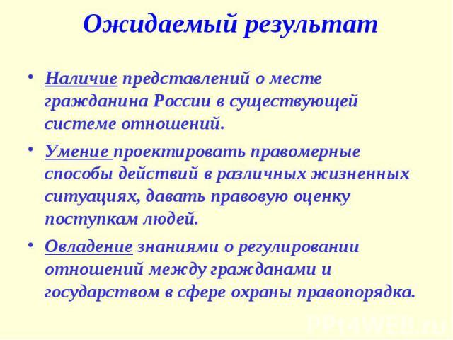 Ожидаемый результат Наличие представлений о месте гражданина России в существующей системе отношений.Умение проектировать правомерные способы действий в различных жизненных ситуациях, давать правовую оценку поступкам людей.Овладение знаниями о регул…