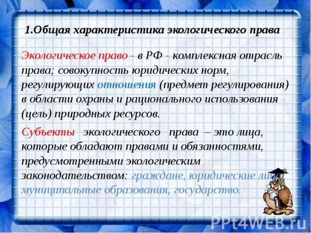 1.Общая характеристика экологического права Экологическое право - в РФ - комплексная отрасль права; совокупность юридических норм, регулирующих отношения (предмет регулирования) в области охраны и рационального использования (цель) природных ресурсо…