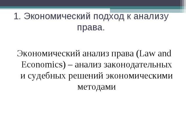 1. Экономический подход к анализу права. Экономический анализ права (Law and Economics) – анализ законодательных и судебных решений экономическими методами