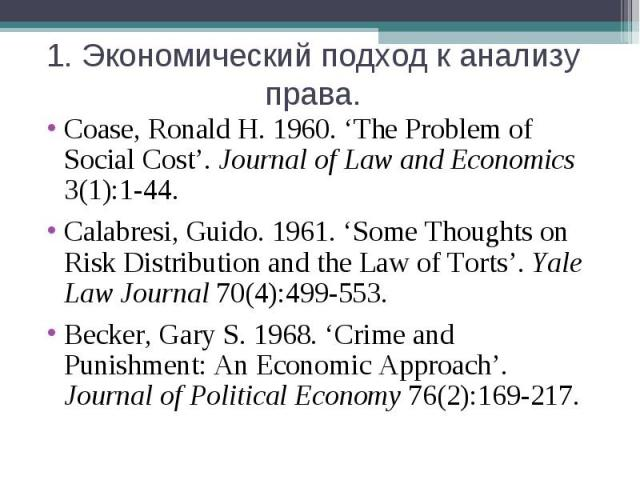 1. Экономический подход к анализу права. Coase, Ronald H. 1960. 'The Problem of Social Cost'. Journal of Law and Economics 3(1):1-44.Calabresi, Guido. 1961. 'Some Thoughts on Risk Distribution and the Law of Torts'. Yale Law Journal 70(4):499-553.Be…