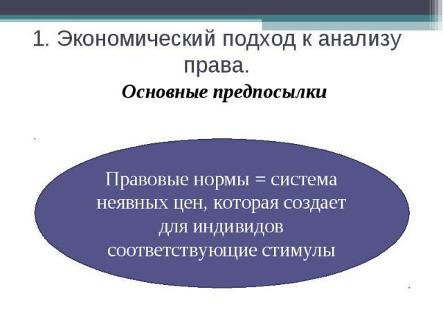 1. Экономический подход к анализу права. Основные предпосылкиПравовые нормы = система неявных цен, которая создает для индивидов соответствующие стимулы
