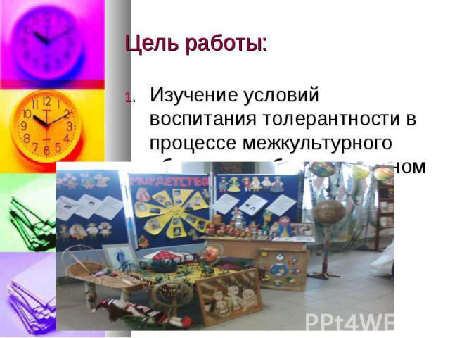 Цель работы: Изучение условий воспитания толерантности в процессе межкультурного общения, в образовательном пространстве.