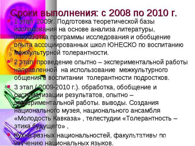 Сроки выполнения: с 2008 по 2010 г. 1 этап 2009г. Подготовка теоретической базы исследования на основе анализа литературы, разработка программы исследования и обобщение опыта ассоциированных школ ЮНЕСКО по воспитанию межкультурной толерантности.2 эт…