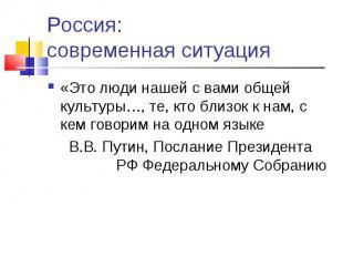Россия: современная ситуация «Это люди нашей с вами общей культуры…, те, кто бли
