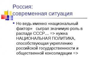 Россия: современная ситуация Но ведь именно «национальный фактор» сыграл значиму