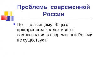 Проблемы современной России По – настоящему общего пространства коллективного са