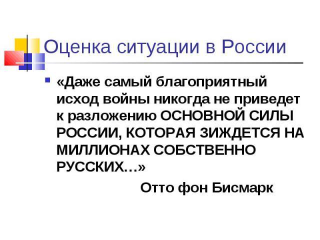 Оценка ситуации в России «Даже самый благоприятный исход войны никогда не приведет к разложению ОСНОВНОЙ СИЛЫ РОССИИ, КОТОРАЯ ЗИЖДЕТСЯ НА МИЛЛИОНАХ СОБСТВЕННО РУССКИХ…»Отто фон Бисмарк