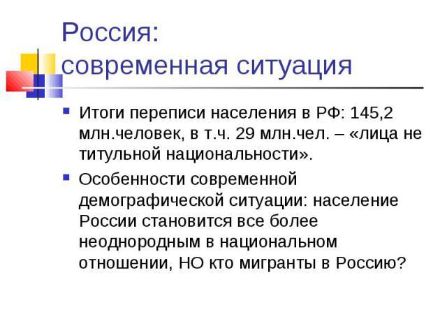 Россия: современная ситуация Итоги переписи населения в РФ: 145,2 млн.человек, в т.ч. 29 млн.чел. – «лица не титульной национальности».Особенности современной демографической ситуации: население России становится все более неоднородным в национально…