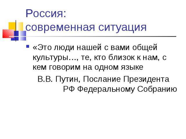 Россия: современная ситуация «Это люди нашей с вами общей культуры…, те, кто близок к нам, с кем говорим на одном языке В.В. Путин, Послание Президента РФ Федеральному Собранию